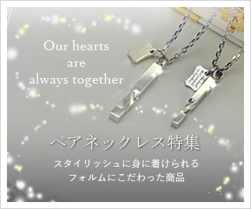 Our hearts are always together ペアネックレス特集 スタイリッシュに身に着けられるフォルムにこだわった商品