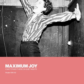 Maximum Joy / I Can't Stand It Here On Quiet Nights: Singles 1981-82