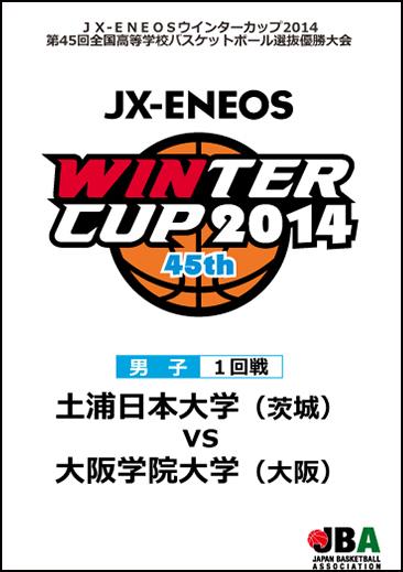 ウインターカップ2014(第45回大会) 男子1回戦13 土浦日本大学 vs 大阪学院大学