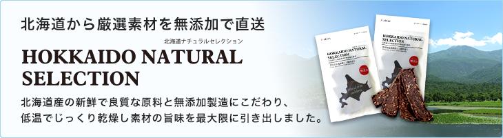 北海道から厳選素材を無添加で直送【HOKKAIDO NATURAL SELECTION】北海道産の新鮮で良質な原料と無添加製造にこだわり、低温でじっくり乾燥し素材のうまみを最大限に引き出しました。