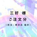 三好様 ご注文分(担当:横浜店 福井)