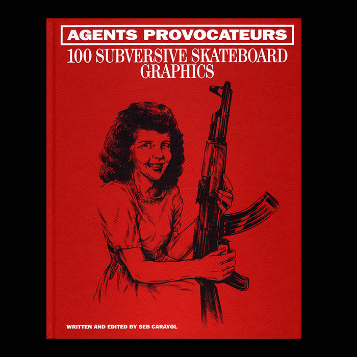 Agents Provocateurs - 100 Subversive Skateboard Graphics