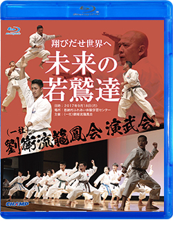 「翔びだせ 世界へ 未来の若鷲達」 (一社)劉衛流龍鳳会演武会 (Blu-ray)