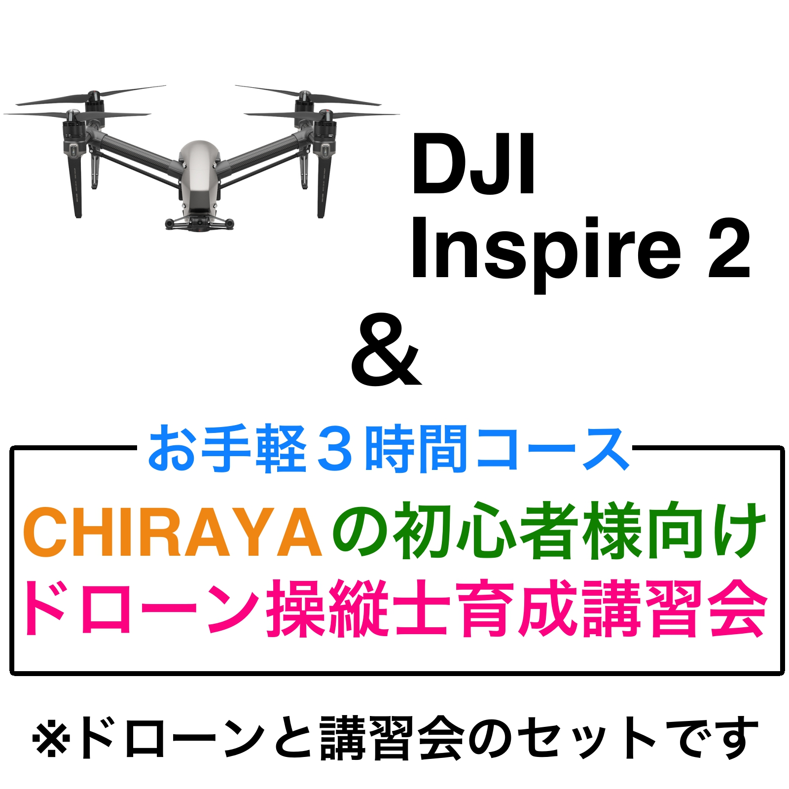 DJI INSPIRE 2+X5S Combo&【個別レッスン 3時間コース】CHRAYAの初心者様向けドローン操縦士育成講習会セット