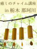癒しのチャイム講座 in 栃木 那珂川(コシ・チャイム4種セット付き)3月23~24日