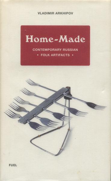Vladimir Arkhipov: Home Made  Contemporary Russian -Folk Artifacts-