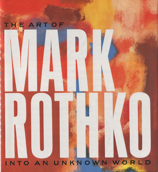 Mark Rothko: The Art of Mark Rothko Into an Unknown World