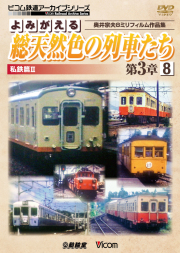 よみがえる総天然色の列車たち第3章8 私鉄篇2【2017年8月21日発売】