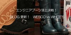 【BLOG】 WESCO vs WHITE'S「エンジニアブーツ頂上決戦!」