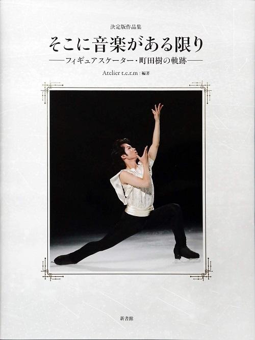 決定版作品集「そこに音楽がある限りーフィギュアスケーター・町田樹の軌跡ー」 Atelier t.e.r.m:編著