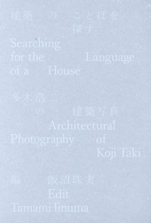 建築のことばを探す 多木浩二の建築写真: SEARCHING FOR THE LANGUAGE OF A HOUSE: ARCHITECTURAL PHOTOGRAPHY OF KOJI TAKI