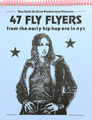 47 FLY FLYERS: FROM THE EARLY HIP HOP ERA IN NYC by Dan Cook Archive Production Presents
