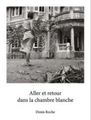 デニス・ロッチ写真集 : DENIS ROCHE : ALLER ET RETOUR DANS LA CHAMBRE BLANCHE