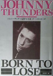 ジョニー・サンダース追悼写真集 : ボーン・トゥ・ルーズ : JOHNNY THUNDERS : BORN TO LOSE