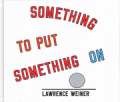 ローレンス・ウェイナー作品集: LAWRENCE WEINER: SOMETHING TO PUT SOMETHING ON