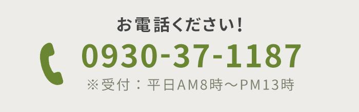 お電話ください! 0930-37-1187 ※受付:平日AM8時~PM13時