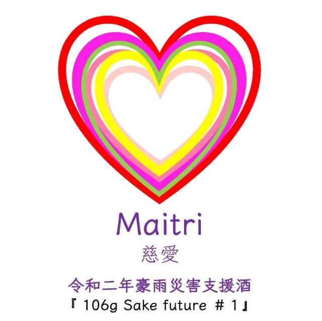 Maitri -慈愛- / 106g sake future #1 令和二年豪雨災害支援酒  720ml