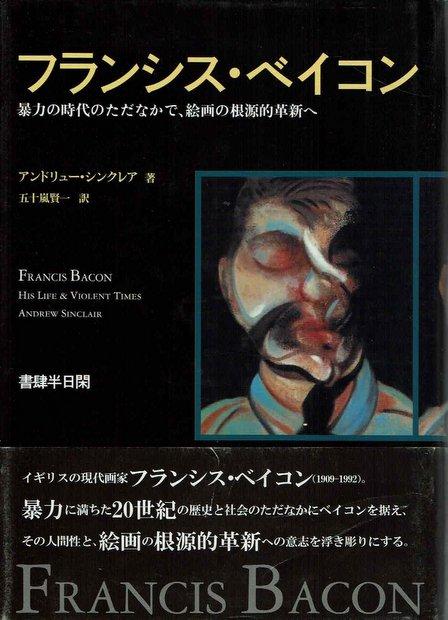 フランシス・ベイコン―暴力の時代のただなかで、絵画の根源的革新へ 著:アンドリュー シンクレア 訳:五十嵐 賢一