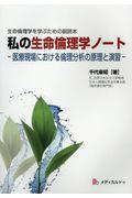 生命倫理学を学ぶための副読本 私の生命倫理学ノート 医療現場における倫理分析の原理と演習