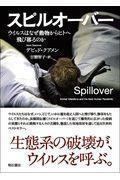 スピルオーバー  ウイルスはなぜ動物からヒトへ飛び移るのか
