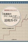 看護実践能力の向上にむけて 「看護師のクリニカルラダー(日本看護協会版)」活用ガイド