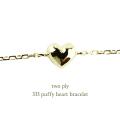 two ply 333 パフィー ハート 華奢 ブレスレット K18,トゥー プライ Puffy Heart ぷっくり 立体 Bracelet 18金