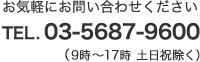 お気軽にお問い合わせください TEL.03-5687-9600(9時~18時 土日祝除く)