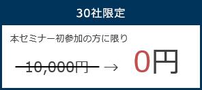 30社限定 本セミナー初参加の方に限り 10,000円→0円