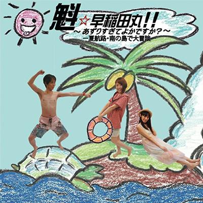 魁☆早稲田丸!! ~あずりすぎてよかですか?~「-夏航路・南の島で大冒険-」