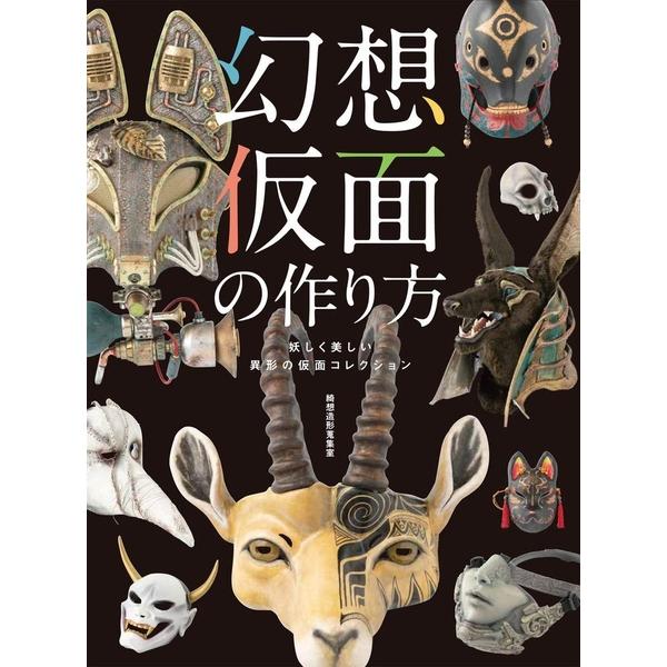 【3月31日発売】幻想仮面の作り方 妖しく美しい異形の仮面コレクション 専門書籍【ネコポス対応可】