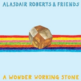 Alasdair Roberts & Friends / A Wonder Working Stone