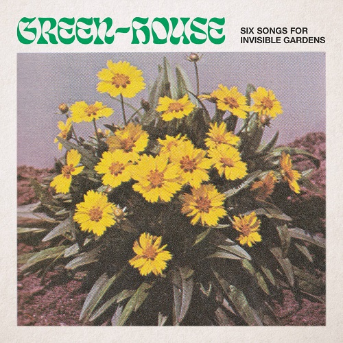 Green-House / Six Songs for Invisible Gardens