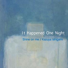 Shine on me、Kazuya Ishigami / It Happened One Night