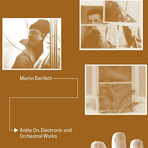 Martin Bartlett / Ankle On: Electronic and Orchestral works