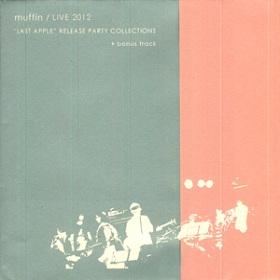 muffin / Live 2012 『ラスト・アップル』リリース・パーティー・コレクションズ