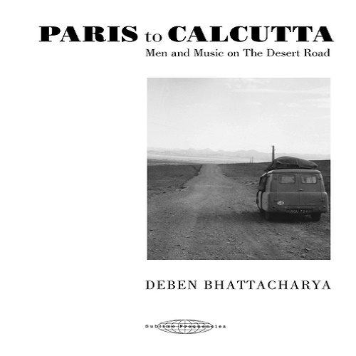 Deben Bhattacharya / PARIS to CALCUTTA - Men and Music on The Desert Road