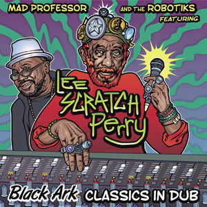 MAD PROFESSOR AND THE ROBOTICS FEATURING LEE SCRATCH PERRY / BLACK ARK CLASSICS IN DUB