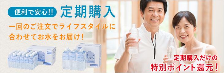 便利で安心!!定期購入 一回のご注文でライフスタイルに合わせてお水をお届け! 定期購入だけの特別ポイント還元!