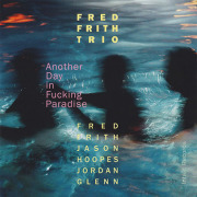 FRED FRITH TRIO/Another Day In Fucking Paradise (2016/1st) (フレッド・フリス・トリオ/UK,USA)