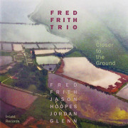 FRED FRITH TRIO/Closer To The Ground (2018/2nd) (フレッド・フリス・トリオ/UK,USA)