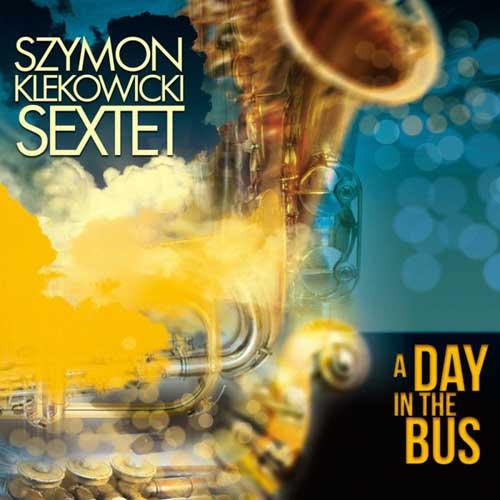 Szymon Klekowicki Sextet: A Day In The Bus  【予約受付中】