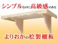 シンプルなのに高級感のあるよりおかの桧製棚板